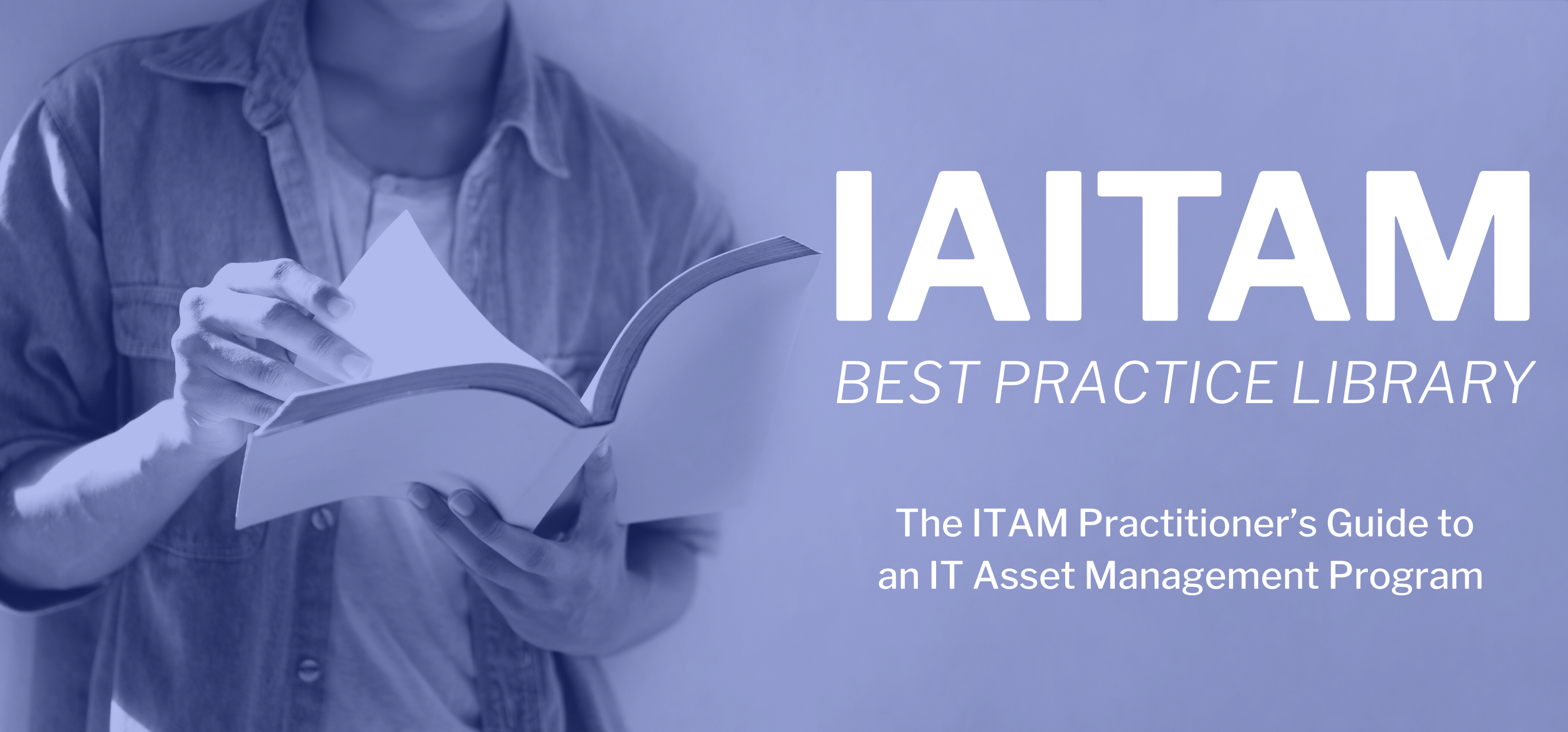 IAITAM's Best Practice Library is the ITAM Practitioner's Guide to an IT Asset Management Program.